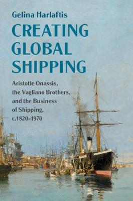 Creating Global Shipping: Aristotle Onassis, the Vagliano Brothers, and the Business of Shipping, c.1820-1970