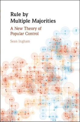 Political Economy of Institutions and Decisions: Rule by Multiple Majorities: A New Theory of Popular Control