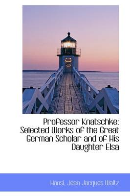 Professor Knatschke: Selected Works of the Great German Scholar and of His Daughter Elsa