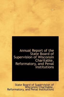 Annual Report of the State Board of Supervision of Wisconsin Charitable, Reformatory, and Penal Inst