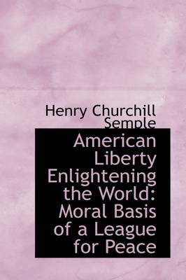 American Liberty Enlightening the World: Moral Basis of a League for Peace