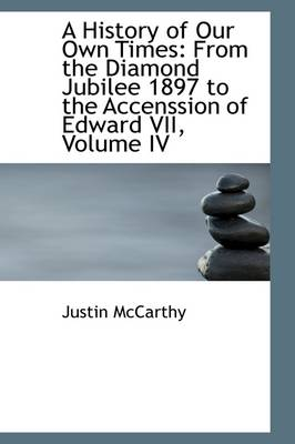 A History of Our Own Times: From the Diamond Jubilee 1897 to the Accenssion of Edward VII, Volume IV