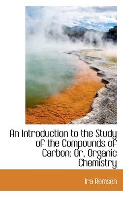 An Introduction to the Study of the Compounds of Carbon, Or, Organic Chemistry