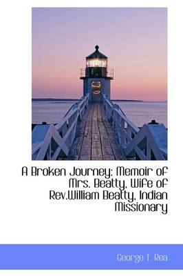 A Broken Journey: Memoir of Mrs. Beatty, Wife of REV.William Beatty, Indian Missionary