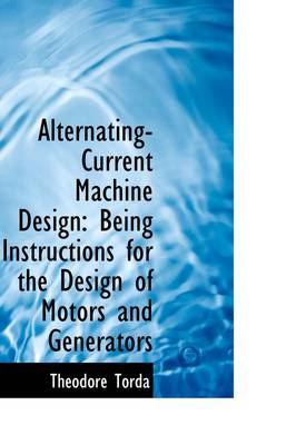 Alternating-Current Machine Design: Being Instructions for the Design of Motors and Generators
