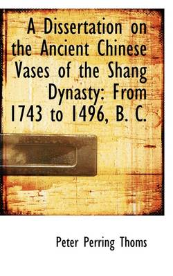 A Dissertation on the Ancient Chinese Vases of the Shang Dynasty: From 1743 to 1496, B. C.