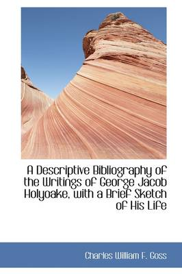 A Descriptive Bibliography of the Writings of George Jacob Holyoake with a Brief Sketch of His Life