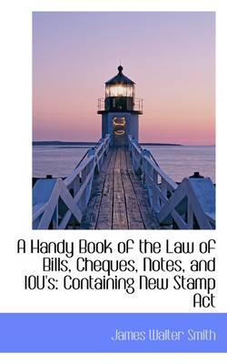 A Handy Book of the Law of Bills, Cheques, Notes, and Iou's Containing New Stamp ACT