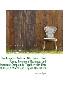 The Irregular Verbs of Attic Prose: Their Forms, Prominent Meanings, and Important Compounds