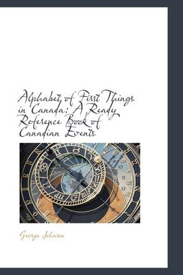 Alphabet of First Things in Canada: A Ready Reference Book of Canadian Events