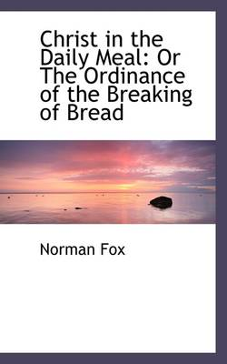 Christ in the Daily Meal: Or the Ordinance of the Breaking of Bread