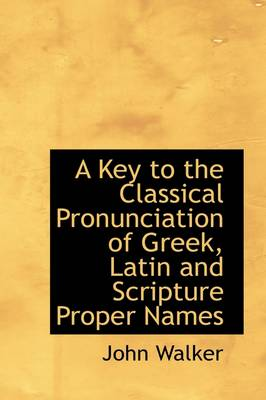 A Key to the Classical Pronunciation of Greek, Latin and Scripture Proper Names