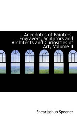 Anecdotes of Painters, Engravers, Sculptors and Architects and Curiosities of Art, Volume II