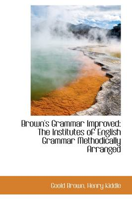 Brown's Grammar Improved: The Institutes of English Grammar Methodically Arranged