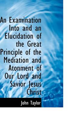 An Examination Into and an Elucidation of the Great Principle of the Mediation and Atonment