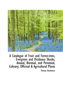 A Catalogue of Fruit and Forest-Trees, Evergreen and Diciduous Shrubs, Annual, Biennial, and Perennial