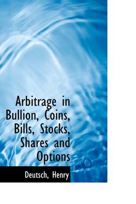 Arbitrage in Bullion, Coins, Bills, Stocks, Shares and Options