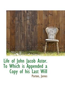Life of John Jacob Astor: To Which Is Appended a Copy of His Last Will