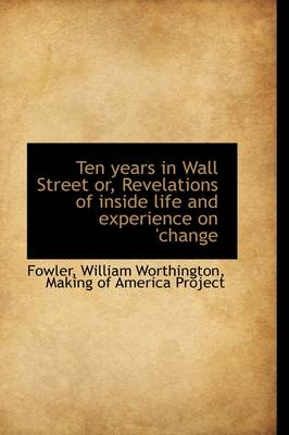 Ten Years in Wall Street Or, Revelations of Inside Life and Experience on 'Change