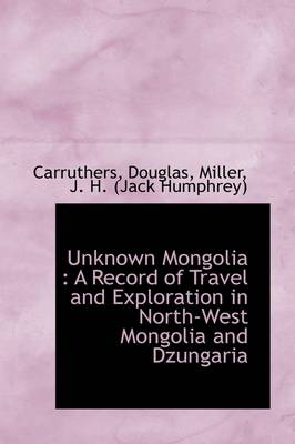 Unknown Mongolia: A Record of Travel and Exploration in North-West Mongolia and Dzungaria