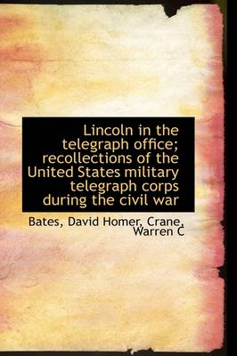Lincoln in the Telegraph Office; Recollections of the United States Military Telegraph Corps