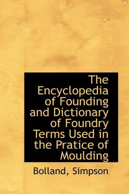 The Encyclopedia of Founding and Dictionary of Foundry Terms Used in the Pratice of Moulding