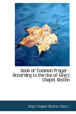 Book of Common Prayer: According to the Use of King's Chapel, Boston