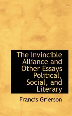 The Invincible Alliance and Other Essays Political, Social, and Literary