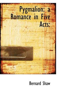 Pygmalion: A Romance in Five Acts: