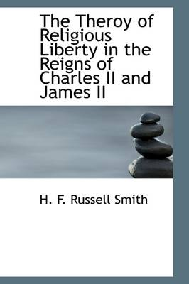 The Theroy of Religious Liberty in the Reigns of Charles II and James II