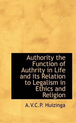 Authority the Function of Authority in Life and Its Relation to Legalism in Ethics and Religion