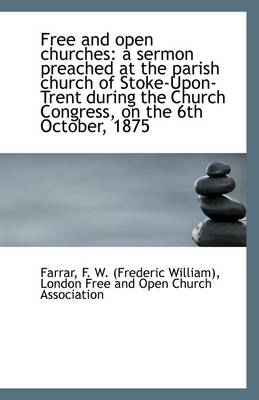 Free and Open Churches: A Sermon Preached at the Parish Church of Stoke-Upon-Trent During the Church