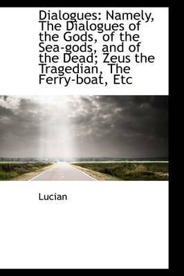 Dialogues: Namely, the Dialogues of the Gods, of the Sea-Gods, and of the Dead: Zeus the Tragedian