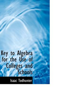 Key to Algebra for the Use of Colleges and Schools