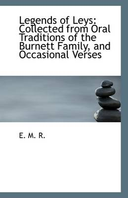 Legends of Leys: Collected from Oral Traditions of the Burnett Family, and Occasional Verses