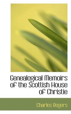 Genealogical Memoirs of the Scottish House of Christie