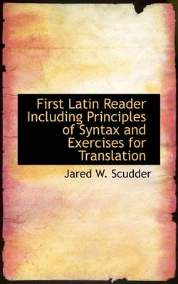 First Latin Reader Including Principles of Syntax and Exercises for Translation