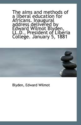 The Aims and Methods of a Liberal Education for Africans. Inaugural Address Delivered by Edward Wilm