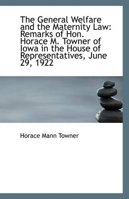 The General Welfare and the Maternity Law: Remarks of Hon. Horace M. Towner of Iowa in the House of
