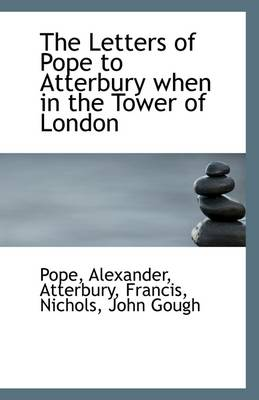 The Letters of Pope to Atterbury When in the Tower of London
