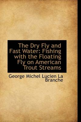 The Dry Fly and Fast Water: Fishing with the Floating Fly on American Trout Streams