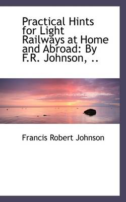 Practical Hints for Light Railways at Home and Abroad: By F.R. Johnson, ..