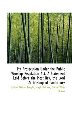 My Prosecution Under the Public Worship Regulation ACT: A Statement Laid Before the Most REV. the Lo