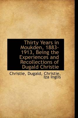 Thirty Years in Moukden, 1883-1913, Being the Experiences and Recollections of Dugald Christie