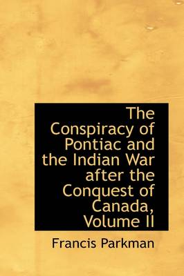 The Conspiracy of Pontiac and the Indian War After the Conquest of Canada, Volume II