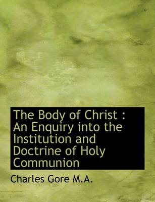 The Body of Christ: An Enquiry Into the Institution and Doctrine of Holy Communion