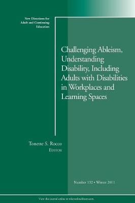 Challenging Ableism, Understanding Disability, Including Adults with Disabilities in Workplaces and Learning Spaces: New Directions for Adult and Continuing Education, Number 132