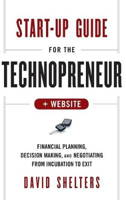 Start-Up Guide for the Technopreneur: Financial Planning, Decision Making, and Negotiating from Incubation to Exit + Website