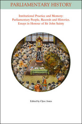 Institutional Practice and Memory - Parliamentary People, Records and Histories: Essays in Honour of Sir John Sainty