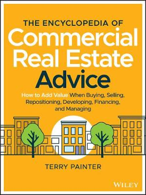The Encyclopedia of Commercial Real Estate Advice: How to Add Value When Buying, Selling, Repositioning, Developing, Financing and Managing